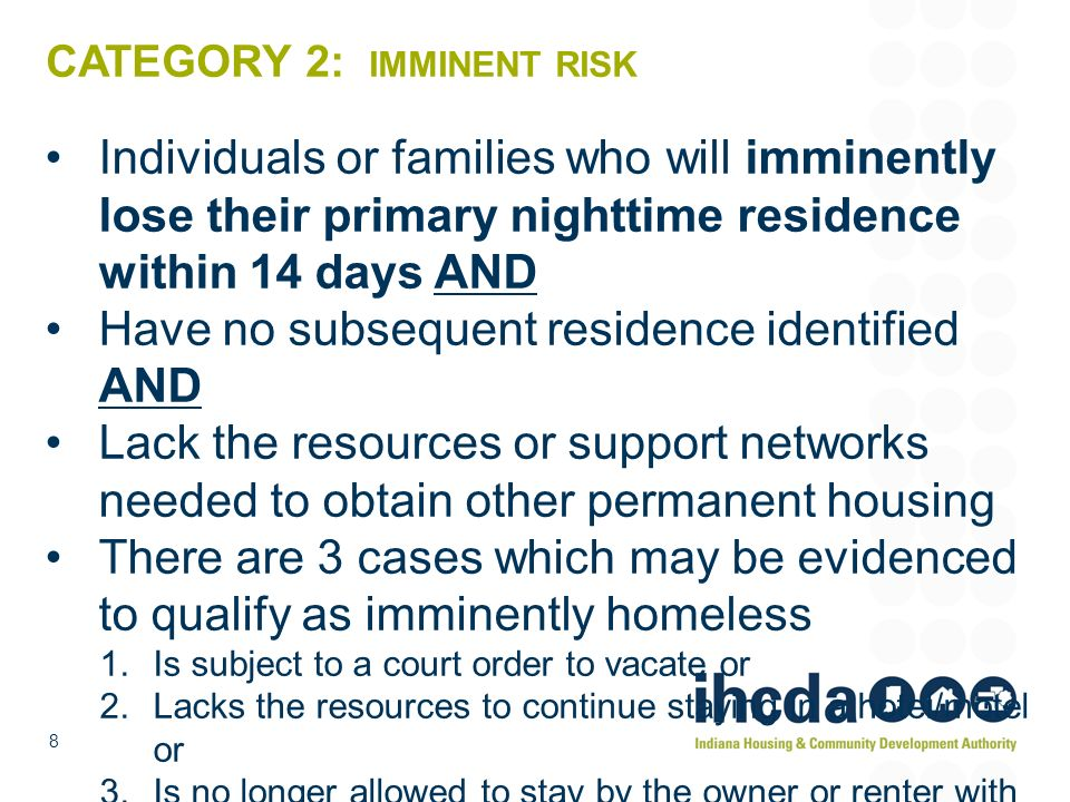 8 CATEGORY 2: IMMINENT RISK Individuals or families who will imminently lose their primary nighttime residence within 14 days AND Have no subsequent r