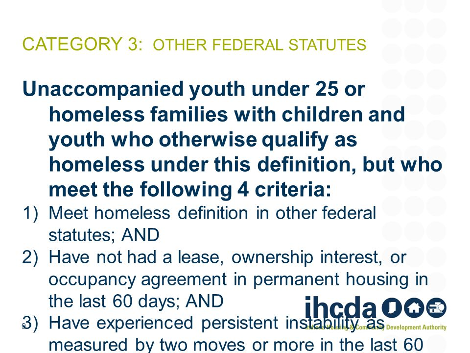 CATEGORY 3: OTHER FEDERAL STATUTES Unaccompanied youth under 25 or homeless families with children and youth who otherwise qualify as homeless under t