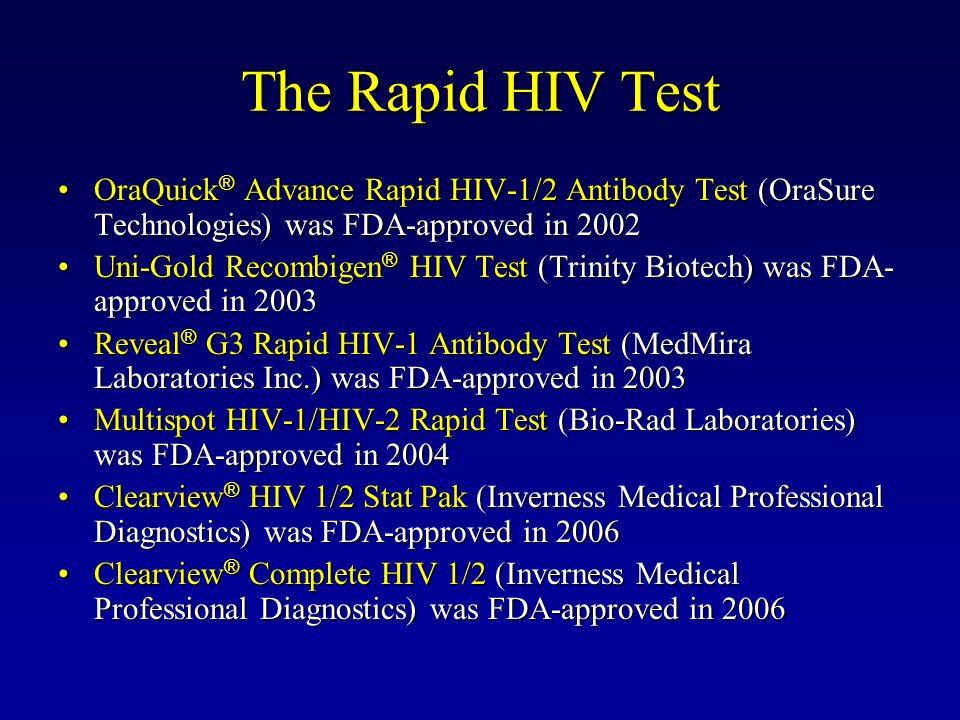 The Rapid HIV Test OraQuick ® Advance Rapid HIV-1/2 Antibody Test (OraSure Technologies) was FDA-approved in 2002OraQuick ® Advance Rapid HIV-1/2 Antibody Test (OraSure Technologies) was FDA-approved in 2002 Uni-Gold Recombigen ® HIV Test (Trinity Biotech) was FDA- approved in 2003Uni-Gold Recombigen ® HIV Test (Trinity Biotech) was FDA- approved in 2003 Reveal ® G3 Rapid HIV-1 Antibody Test (MedMira Laboratories Inc.) was FDA-approved in 2003Reveal ® G3 Rapid HIV-1 Antibody Test (MedMira Laboratories Inc.) was FDA-approved in 2003 Multispot HIV-1/HIV-2 Rapid Test (Bio-Rad Laboratories) was FDA-approved in 2004Multispot HIV-1/HIV-2 Rapid Test (Bio-Rad Laboratories) was FDA-approved in 2004 Clearview ® HIV 1/2 Stat Pak (Inverness Medical Professional Diagnostics) was FDA-approved in 2006Clearview ® HIV 1/2 Stat Pak (Inverness Medical Professional Diagnostics) was FDA-approved in 2006 Clearview ® Complete HIV 1/2 (Inverness Medical Professional Diagnostics) was FDA-approved in 2006Clearview ® Complete HIV 1/2 (Inverness Medical Professional Diagnostics) was FDA-approved in 2006