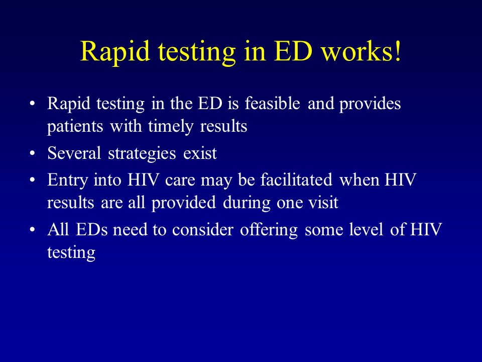 Rapid testing in ED works! Rapid testing in the ED is feasible and provides patients with timely results Several strategies exist Entry into HIV care