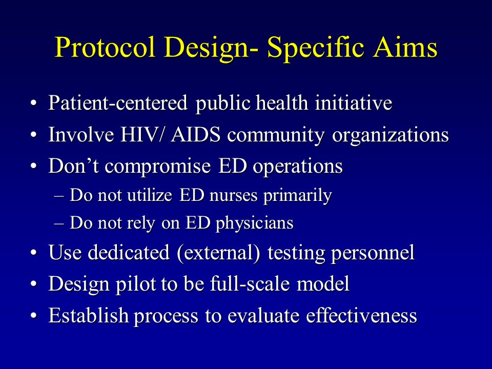 Protocol Design- Specific Aims Patient-centered public health initiativePatient-centered public health initiative Involve HIV/ AIDS community organizationsInvolve HIV/ AIDS community organizations Dont compromise ED operationsDont compromise ED operations –Do not utilize ED nurses primarily –Do not rely on ED physicians Use dedicated (external) testing personnelUse dedicated (external) testing personnel Design pilot to be full-scale modelDesign pilot to be full-scale model Establish process to evaluate effectivenessEstablish process to evaluate effectiveness