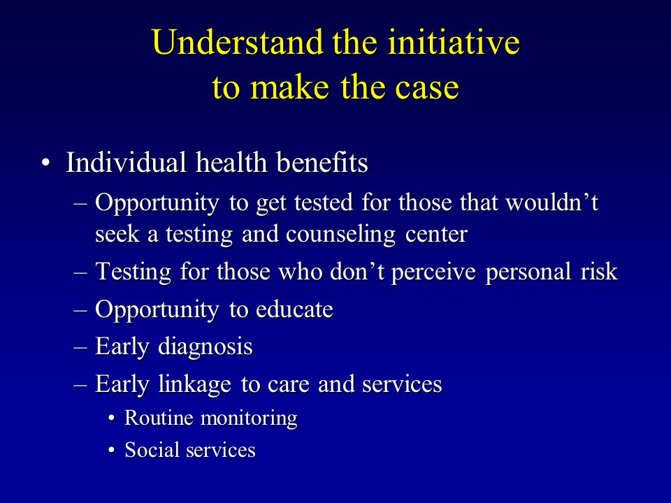 Understand the initiative to make the case Individual health benefitsIndividual health benefits –Opportunity to get tested for those that wouldnt seek