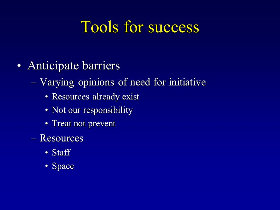 Tools for success Anticipate barriersAnticipate barriers –Varying opinions of need for initiative Resources already existResources already exist Not o