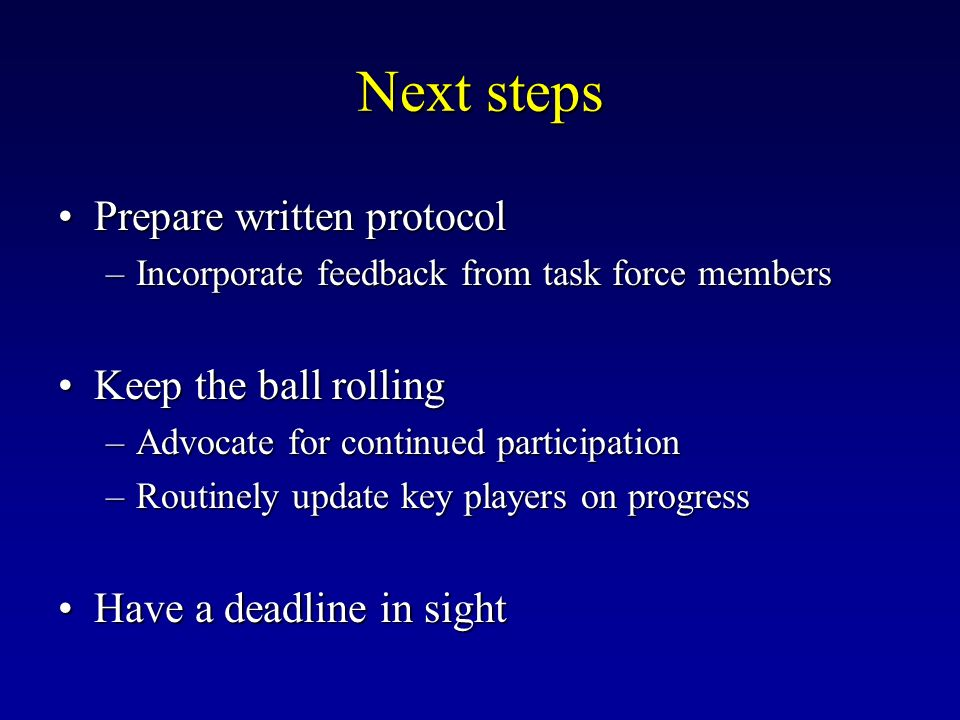 Next steps Prepare written protocolPrepare written protocol –Incorporate feedback from task force members Keep the ball rollingKeep the ball rolling –