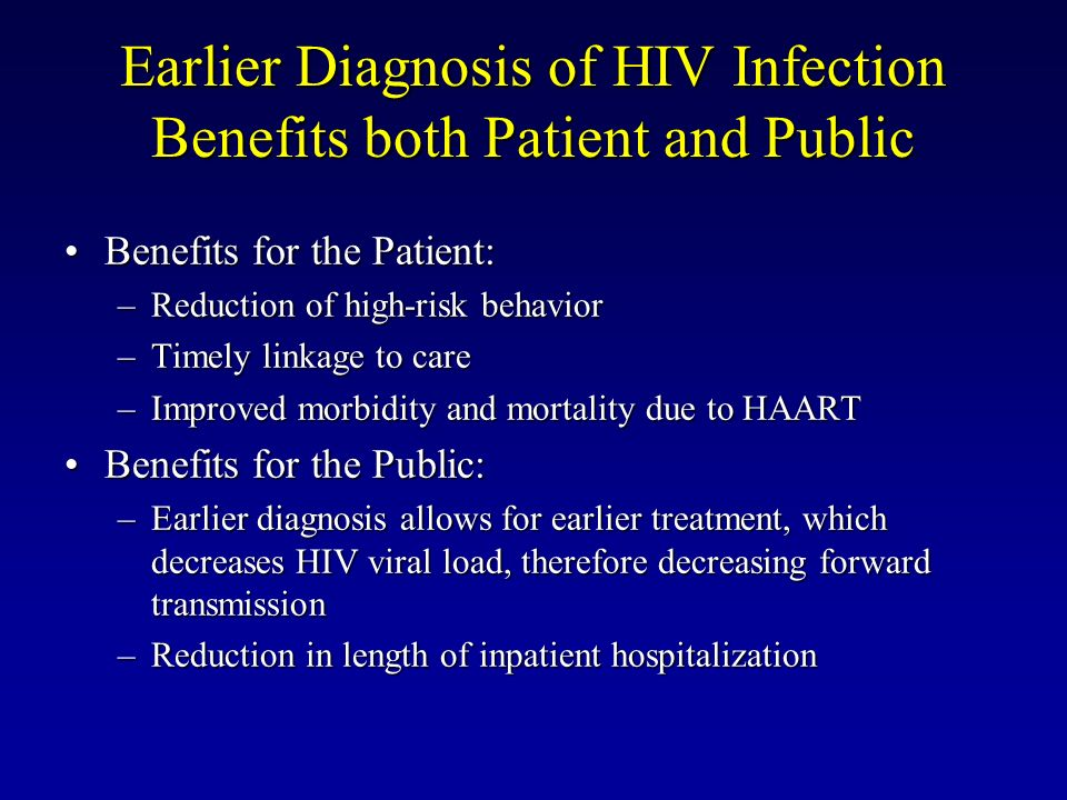 Earlier Diagnosis of HIV Infection Benefits both Patient and Public Benefits for the Patient:Benefits for the Patient: –Reduction of high-risk behavio