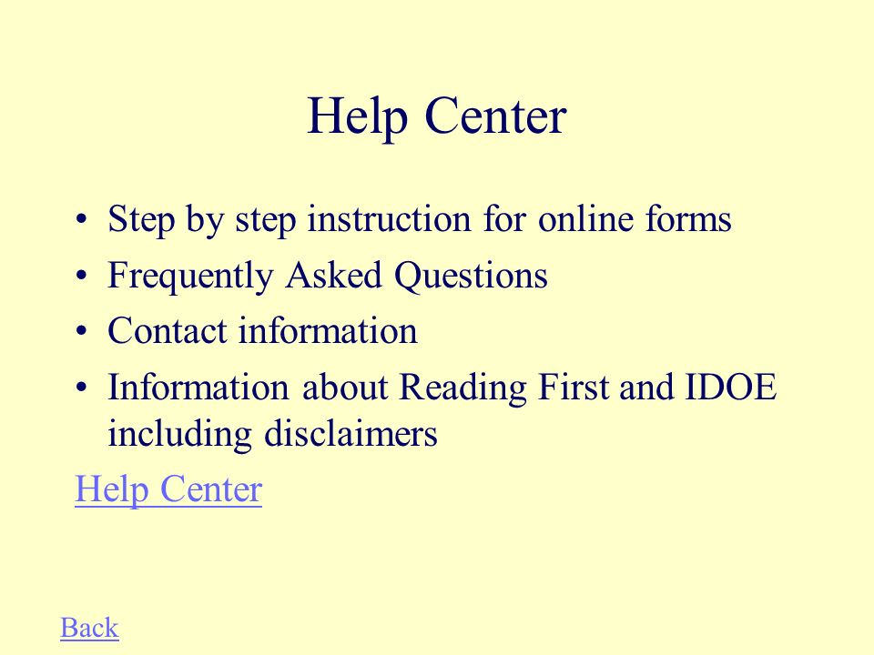 Help Center Step by step instruction for online forms Frequently Asked Questions Contact information Information about Reading First and IDOE including disclaimers Help Center Back