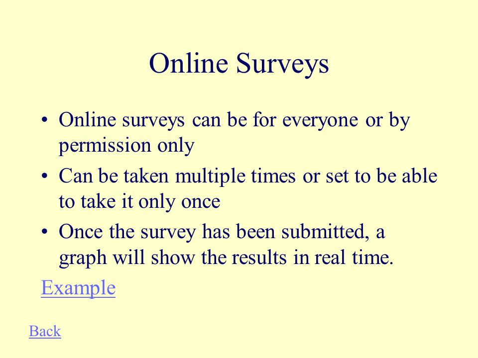 Online Surveys Online surveys can be for everyone or by permission only Can be taken multiple times or set to be able to take it only once Once the survey has been submitted, a graph will show the results in real time.