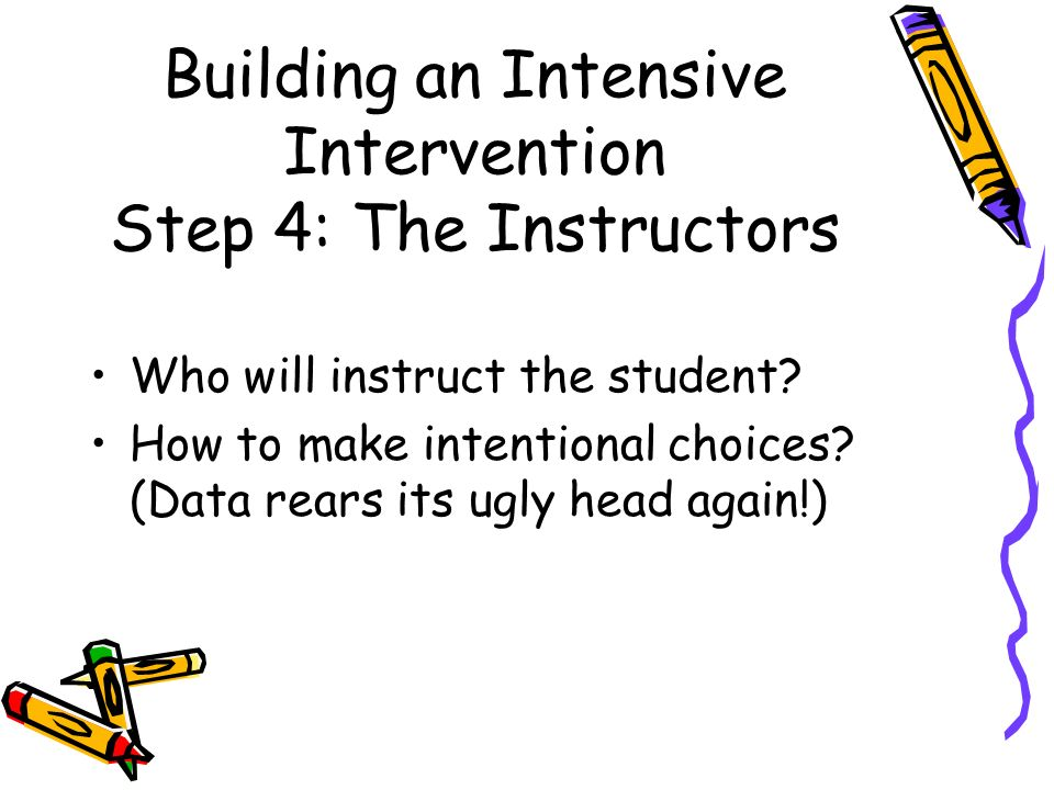 Building an Intensive Intervention Step 4: The Instructors Who will instruct the student.