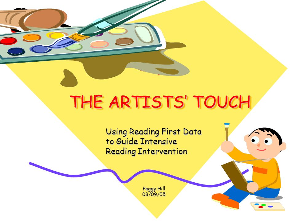THE ARTISTS TOUCH THE ARTISTS TOUCH Using Reading First Data Using Reading First Data to Guide Intensive to Guide Intensive Reading Intervention Reading Intervention Peggy Hill Peggy Hill 03/09/05 03/09/05