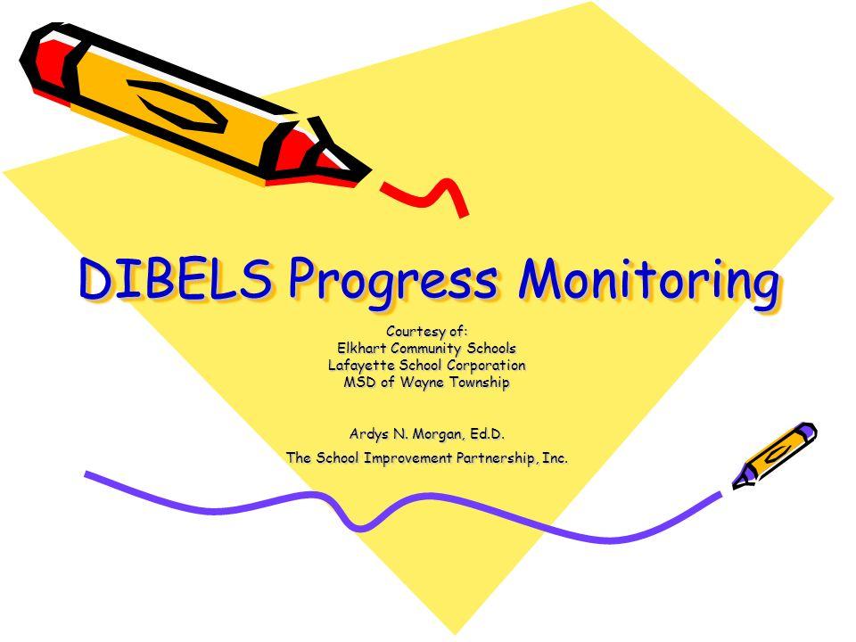 DIBELS Progress Monitoring Courtesy of: Elkhart Community Schools Lafayette School Corporation MSD of Wayne Township Ardys N. Morgan, Ed.D. The School