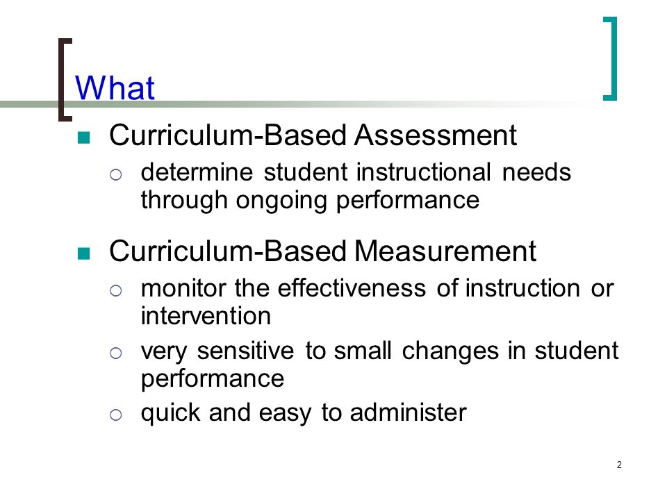 2 What Curriculum-Based Assessment determine student instructional needs through ongoing performance Curriculum-Based Measurement monitor the effectiv