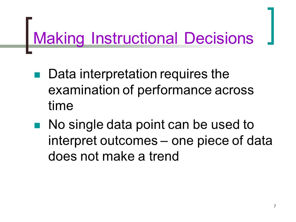 7 Making Instructional Decisions Data interpretation requires the examination of performance across time No single data point can be used to interpret