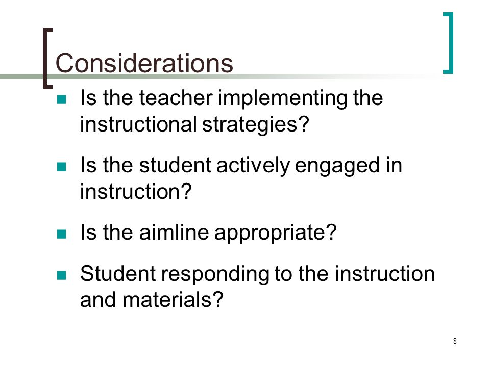 8 Considerations Is the teacher implementing the instructional strategies? Is the student actively engaged in instruction? Is the aimline appropriate?