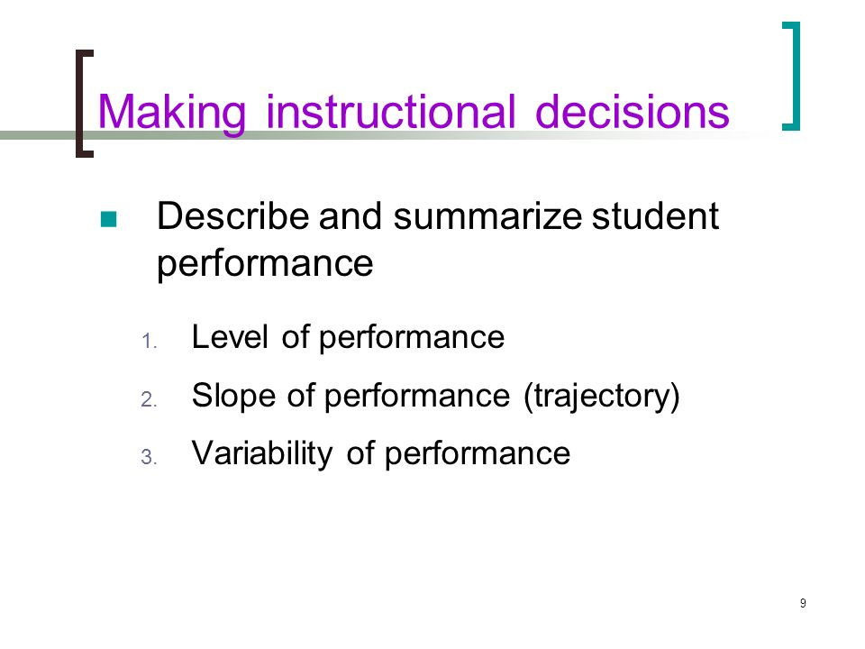 9 Making instructional decisions Describe and summarize student performance 1. Level of performance 2. Slope of performance (trajectory) 3. Variabilit