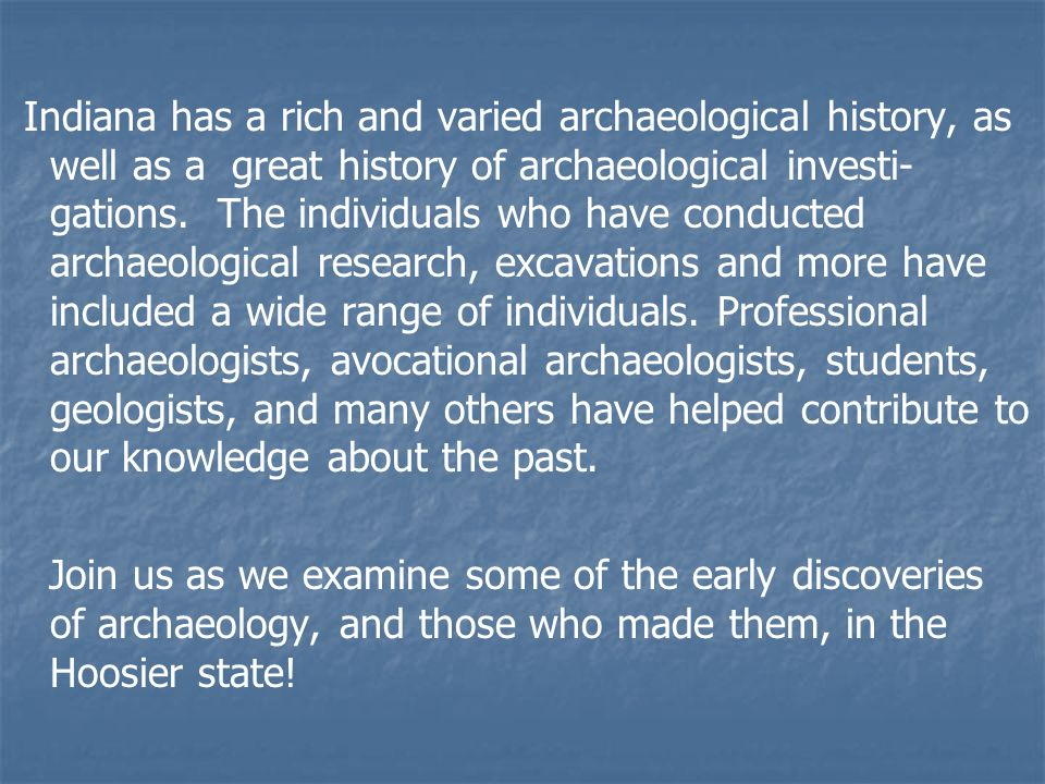 Indiana has a rich and varied archaeological history, as well as a great history of archaeological investi- gations.