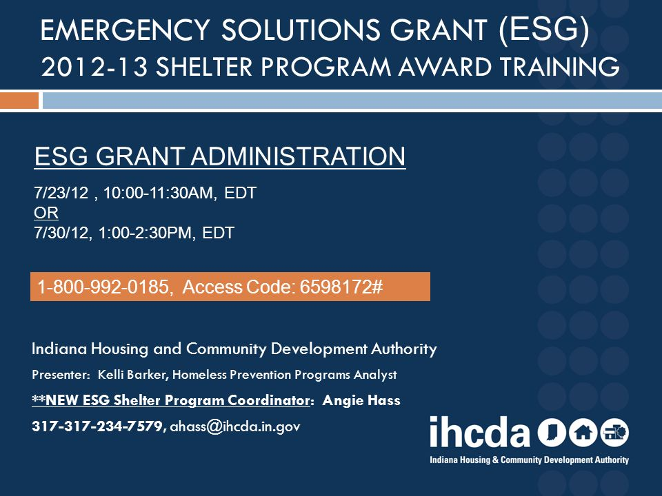 Indiana Housing and Community Development Authority Presenter: Kelli Barker, Homeless Prevention Programs Analyst **NEW ESG Shelter Program Coordinator: Angie Hass 317-317-234-7579, ahass@ihcda.in.gov EMERGENCY SOLUTIONS GRANT (ESG) 2012-13 SHELTER PROGRAM AWARD TRAINING ESG GRANT ADMINISTRATION 7/23/12, 10:00-11:30AM, EDT OR 7/30/12, 1:00-2:30PM, EDT 1-800-992-0185, Access Code: 6598172#