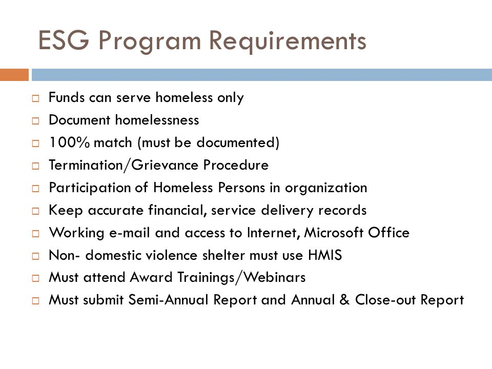 ESG Program Requirements Funds can serve homeless only Document homelessness 100% match (must be documented) Termination/Grievance Procedure Participation of Homeless Persons in organization Keep accurate financial, service delivery records Working e-mail and access to Internet, Microsoft Office Non- domestic violence shelter must use HMIS Must attend Award Trainings/Webinars Must submit Semi-Annual Report and Annual & Close-out Report