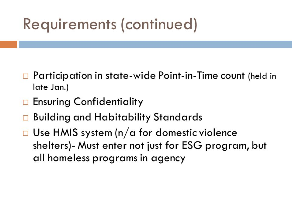 Requirements (continued) Participation in state-wide Point-in-Time count (held in late Jan.) Ensuring Confidentiality Building and Habitability Standards Use HMIS system (n/a for domestic violence shelters)- Must enter not just for ESG program, but all homeless programs in agency