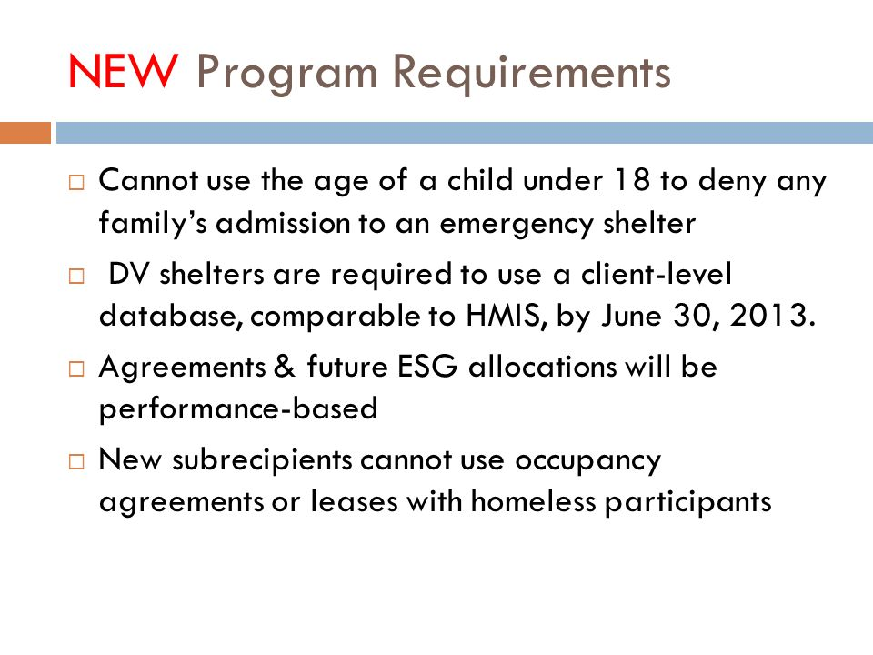 NEW Program Requirements Cannot use the age of a child under 18 to deny any familys admission to an emergency shelter DV shelters are required to use a client-level database, comparable to HMIS, by June 30, 2013.