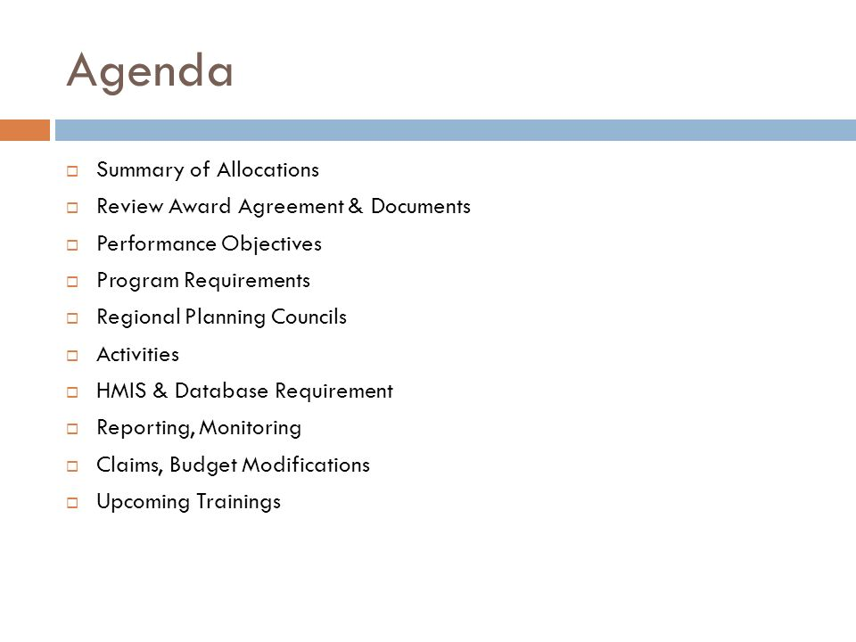 Agenda Summary of Allocations Review Award Agreement & Documents Performance Objectives Program Requirements Regional Planning Councils Activities HMIS & Database Requirement Reporting, Monitoring Claims, Budget Modifications Upcoming Trainings