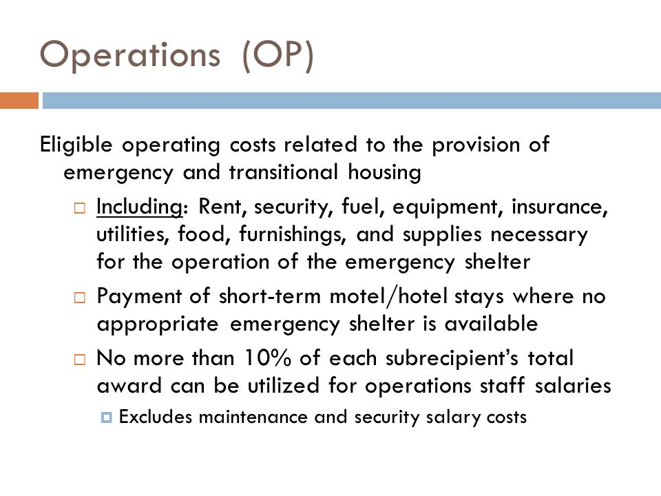 Eligible operating costs related to the provision of emergency and transitional housing Including: Rent, security, fuel, equipment, insurance, utilities, food, furnishings, and supplies necessary for the operation of the emergency shelter Payment of short-term motel/hotel stays where no appropriate emergency shelter is available No more than 10% of each subrecipients total award can be utilized for operations staff salaries Excludes maintenance and security salary costs Operations (OP)