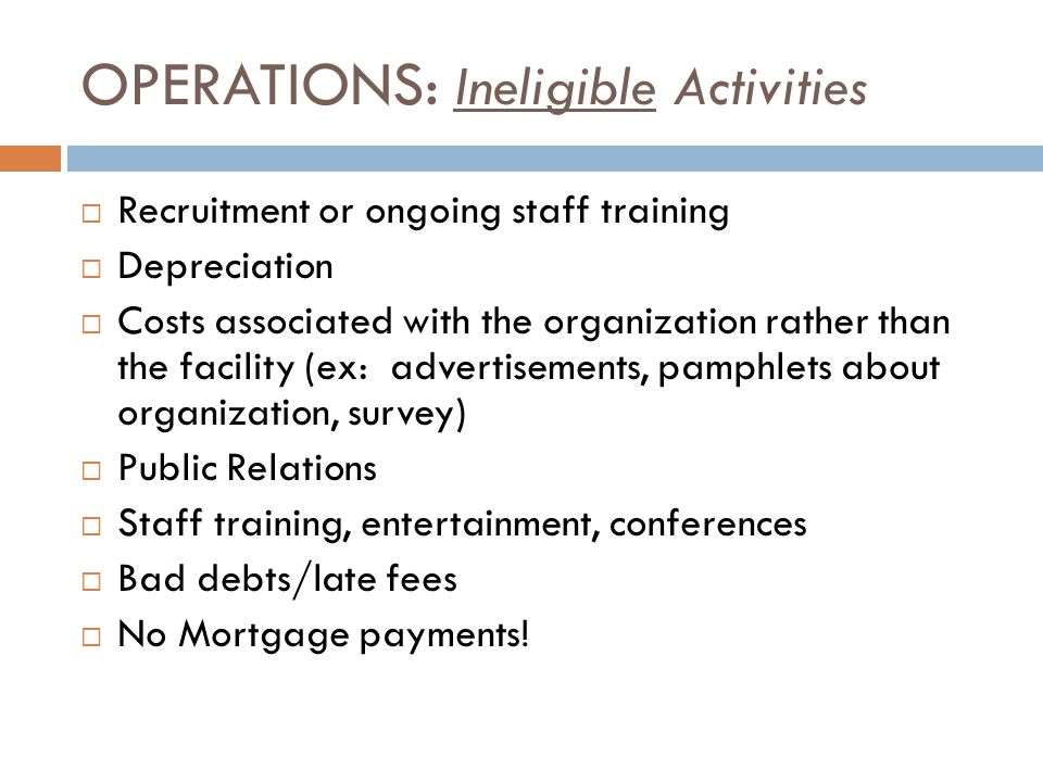 OPERATIONS: Ineligible Activities Recruitment or ongoing staff training Depreciation Costs associated with the organization rather than the facility (ex: advertisements, pamphlets about organization, survey) Public Relations Staff training, entertainment, conferences Bad debts/late fees No Mortgage payments!