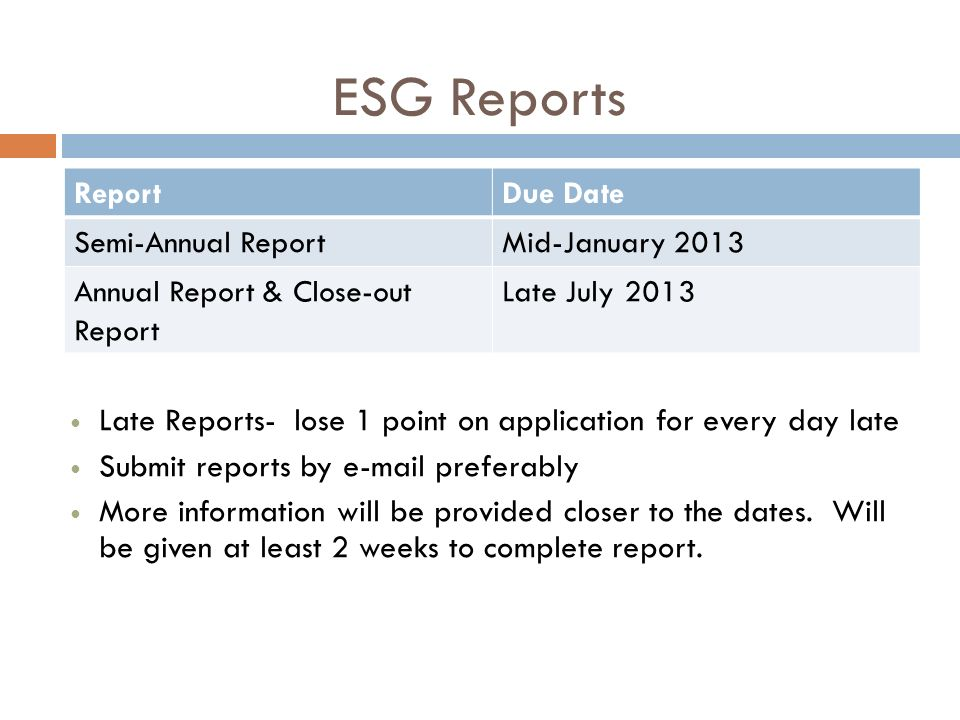 ReportDue Date Semi-Annual ReportMid-January 2013 Annual Report & Close-out Report Late July 2013 ESG Reports Late Reports- lose 1 point on application for every day late Submit reports by e-mail preferably More information will be provided closer to the dates.