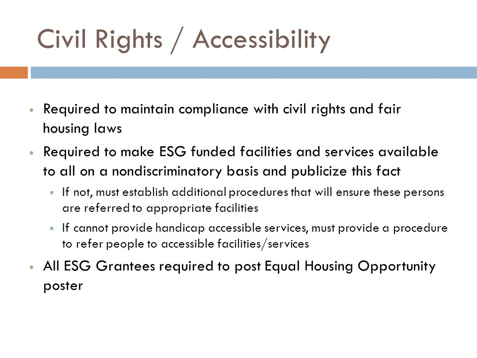 Civil Rights / Accessibility Required to maintain compliance with civil rights and fair housing laws Required to make ESG funded facilities and services available to all on a nondiscriminatory basis and publicize this fact If not, must establish additional procedures that will ensure these persons are referred to appropriate facilities If cannot provide handicap accessible services, must provide a procedure to refer people to accessible facilities/services All ESG Grantees required to post Equal Housing Opportunity poster