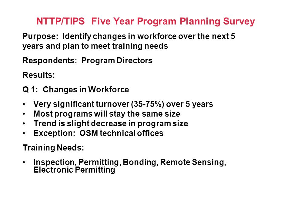 NTTP/TIPS Five Year Program Planning Survey Purpose: Identify changes in workforce over the next 5 years and plan to meet training needs Respondents: Program Directors Results: Q 1: Changes in Workforce Very significant turnover (35-75%) over 5 years Most programs will stay the same size Trend is slight decrease in program size Exception: OSM technical offices Training Needs: Inspection, Permitting, Bonding, Remote Sensing, Electronic Permitting
