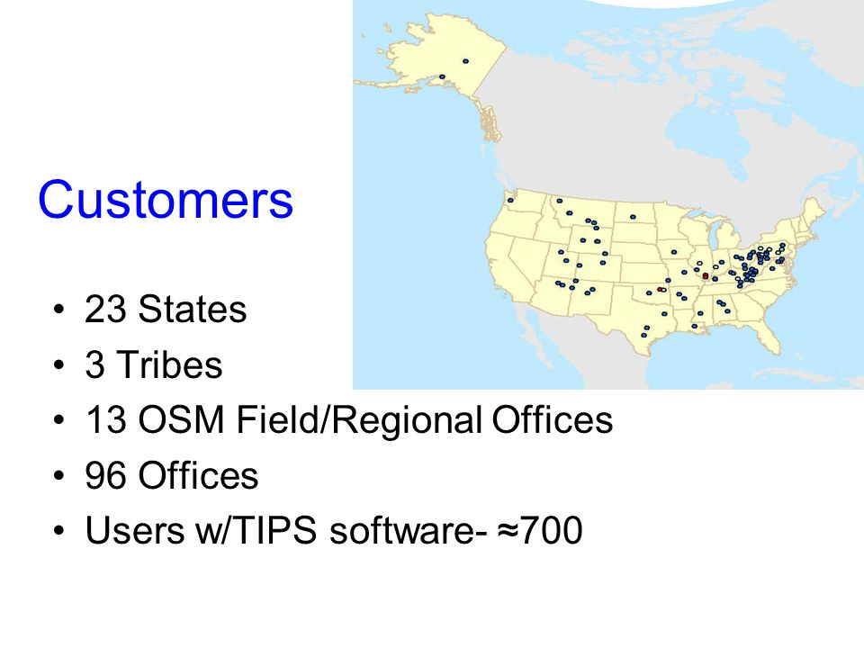 Customers 23 States 3 Tribes 13 OSM Field/Regional Offices 96 Offices Users w/TIPS software- 700