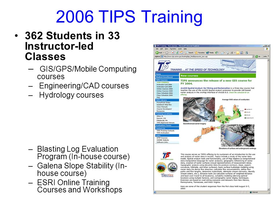 2006 TIPS Training 362 Students in 33 Instructor-led Classes – GIS/GPS/Mobile Computing courses – Engineering/CAD courses – Hydrology courses 51 Students Completed E-Training Classes –Blasting Log Evaluation Program (In-house course) –Galena Slope Stability (In- house course) –ESRI Online Training Courses and Workshops