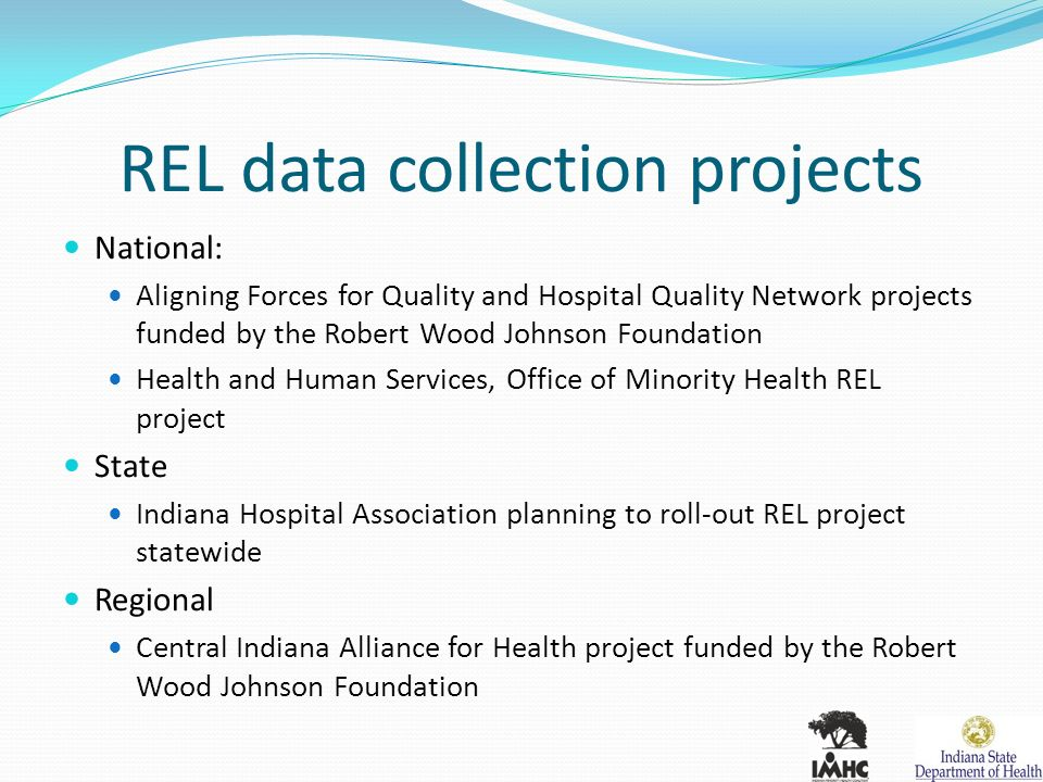 REL data collection projects National: Aligning Forces for Quality and Hospital Quality Network projects funded by the Robert Wood Johnson Foundation Health and Human Services, Office of Minority Health REL project State Indiana Hospital Association planning to roll-out REL project statewide Regional Central Indiana Alliance for Health project funded by the Robert Wood Johnson Foundation