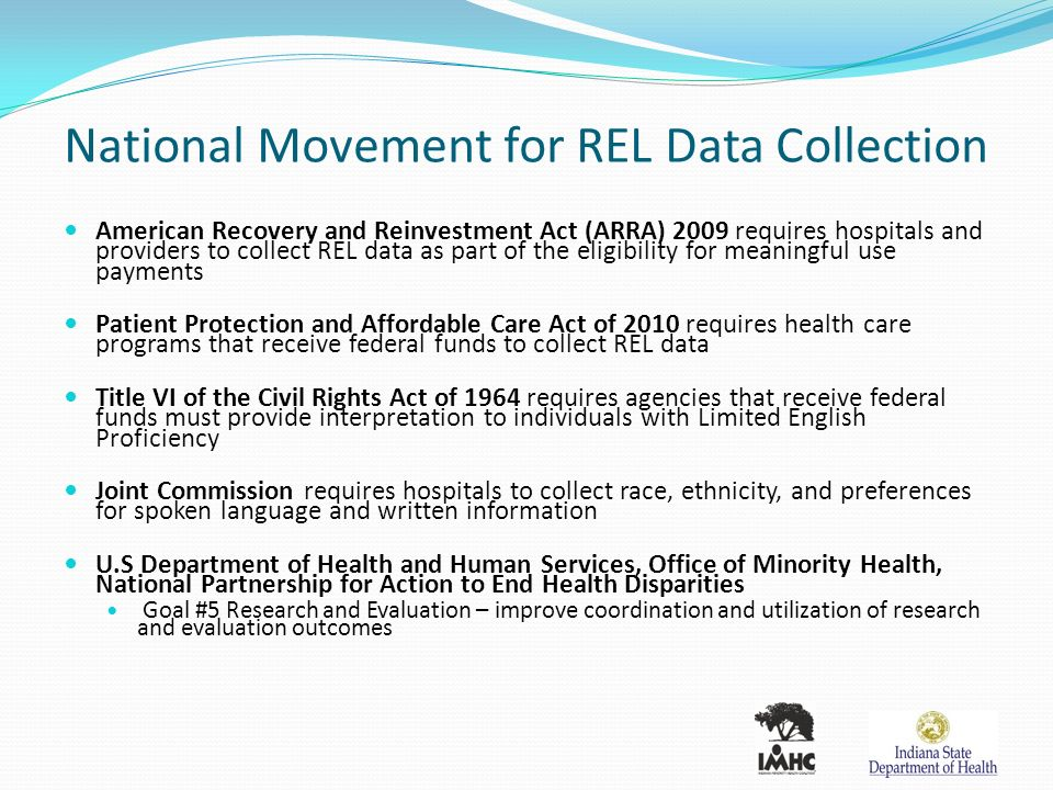 National Movement for REL Data Collection American Recovery and Reinvestment Act (ARRA) 2009 requires hospitals and providers to collect REL data as part of the eligibility for meaningful use payments Patient Protection and Affordable Care Act of 2010 requires health care programs that receive federal funds to collect REL data Title VI of the Civil Rights Act of 1964 requires agencies that receive federal funds must provide interpretation to individuals with Limited English Proficiency Joint Commission requires hospitals to collect race, ethnicity, and preferences for spoken language and written information U.S Department of Health and Human Services, Office of Minority Health, National Partnership for Action to End Health Disparities Goal #5 Research and Evaluation – improve coordination and utilization of research and evaluation outcomes