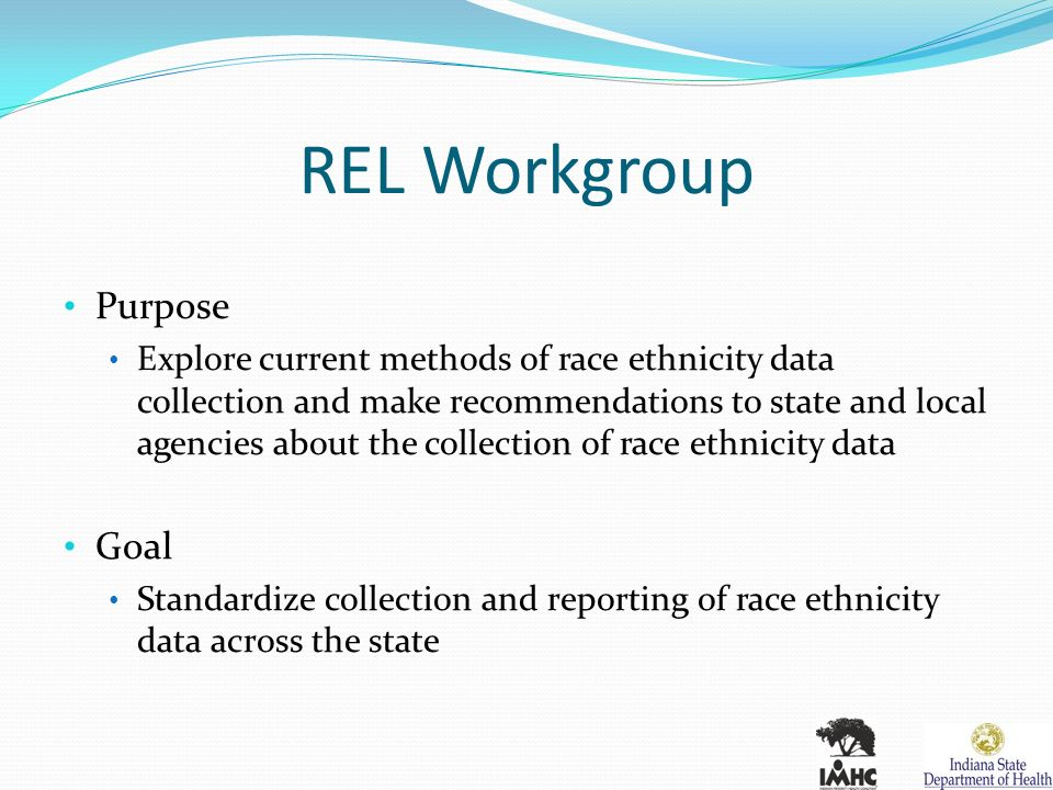 REL Workgroup Purpose Explore current methods of race ethnicity data collection and make recommendations to state and local agencies about the collection of race ethnicity data Goal Standardize collection and reporting of race ethnicity data across the state
