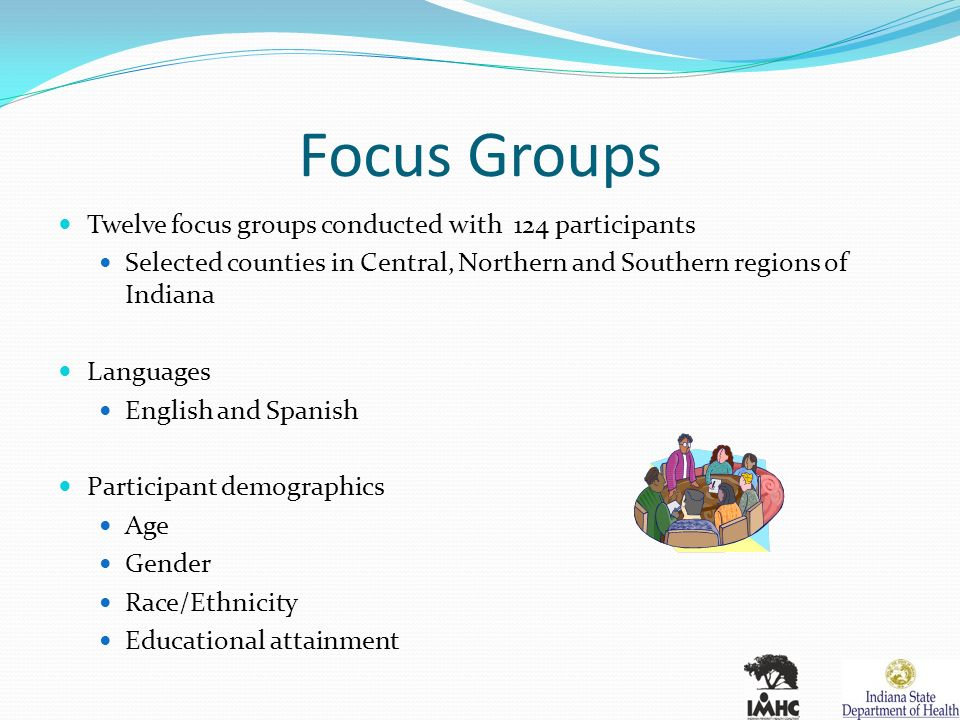 Focus Groups Twelve focus groups conducted with 124 participants Selected counties in Central, Northern and Southern regions of Indiana Languages English and Spanish Participant demographics Age Gender Race/Ethnicity Educational attainment