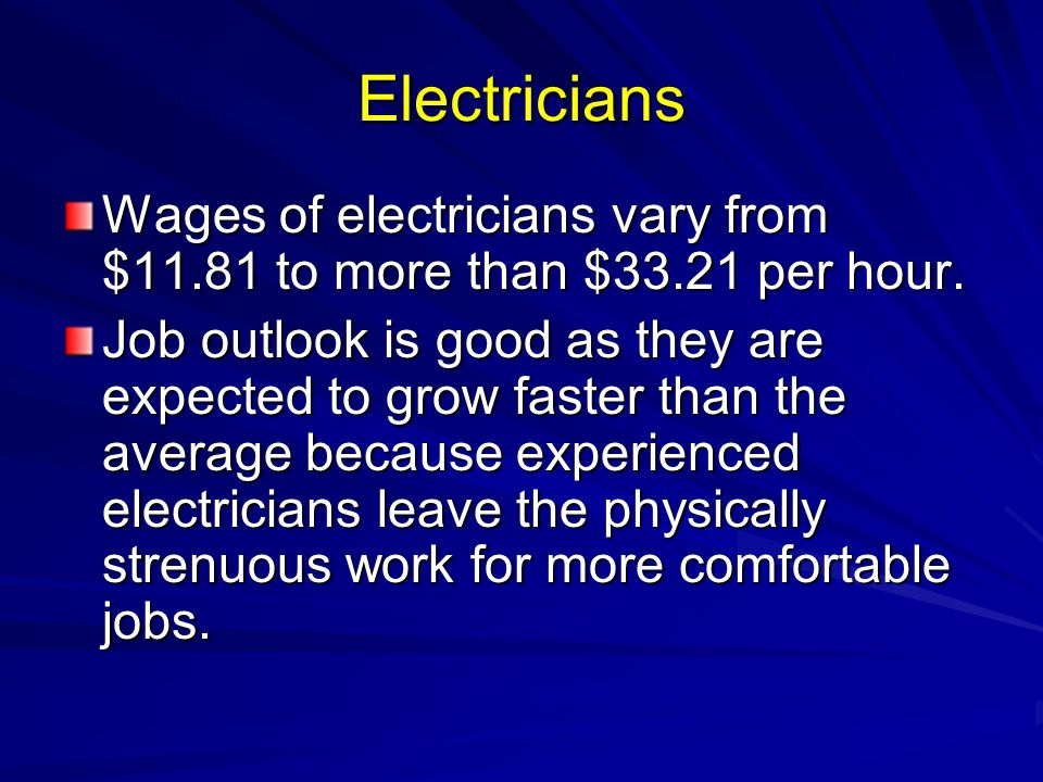 Electricians Wages of electricians vary from $11.81 to more than $33.21 per hour.