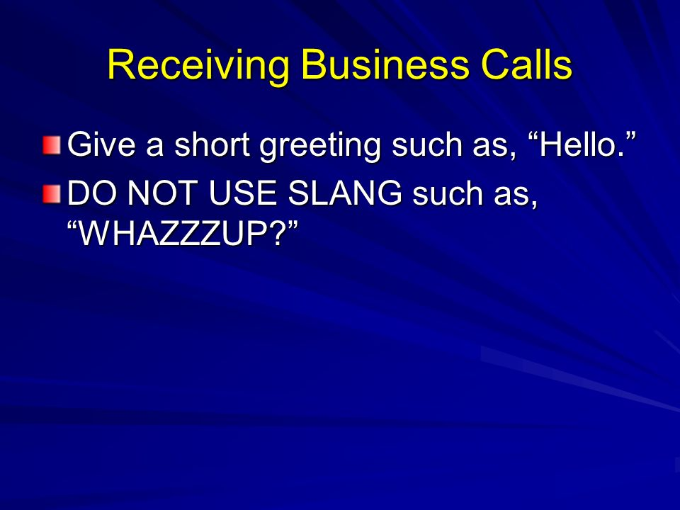 Receiving Business Calls Give a short greeting such as, Hello. DO NOT USE SLANG such as, WHAZZZUP