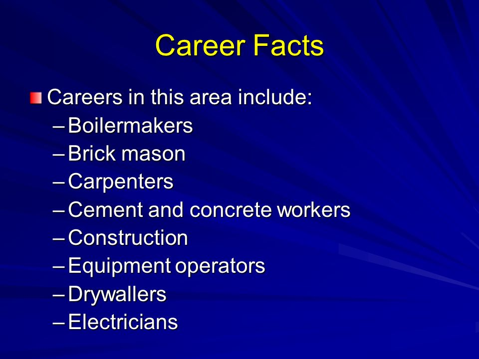 Career Facts Careers in this area include: –Boilermakers –Brick mason –Carpenters –Cement and concrete workers –Construction –Equipment operators –Drywallers –Electricians