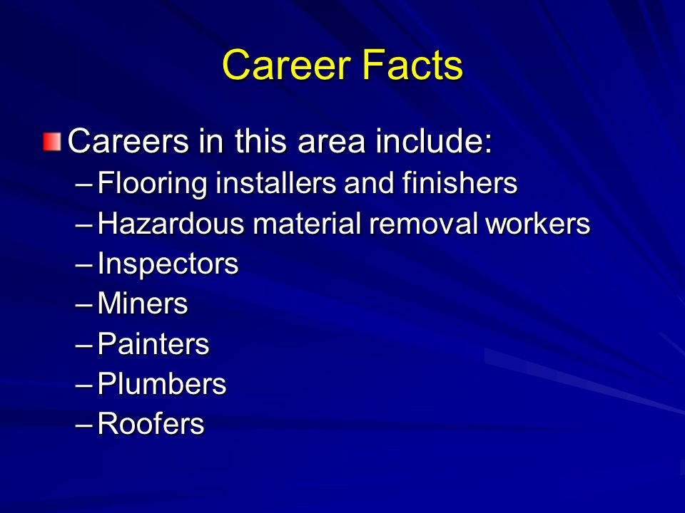 Career Facts Careers in this area include: –Flooring installers and finishers –Hazardous material removal workers –Inspectors –Miners –Painters –Plumbers –Roofers