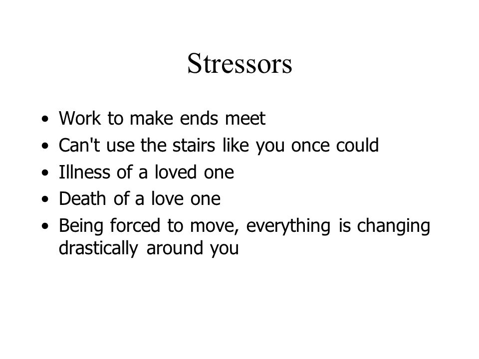 Stressors Work to make ends meet Can t use the stairs like you once could Illness of a loved one Death of a love one Being forced to move, everything is changing drastically around you