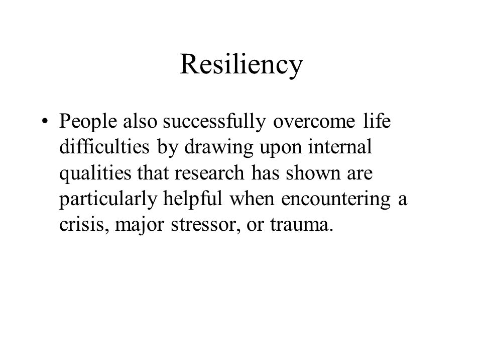 Resiliency People also successfully overcome life difficulties by drawing upon internal qualities that research has shown are particularly helpful when encountering a crisis, major stressor, or trauma.
