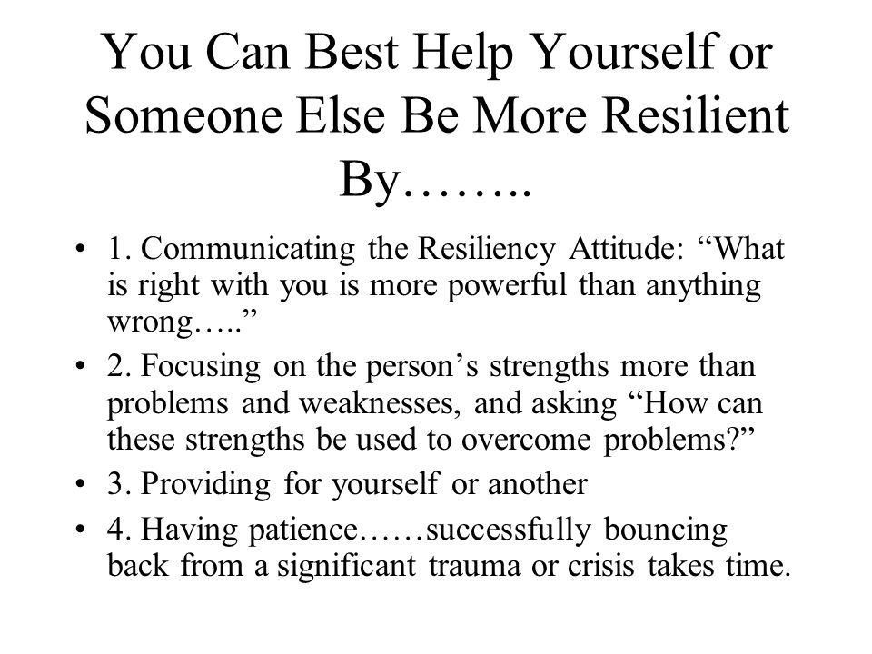 You Can Best Help Yourself or Someone Else Be More Resilient By……..