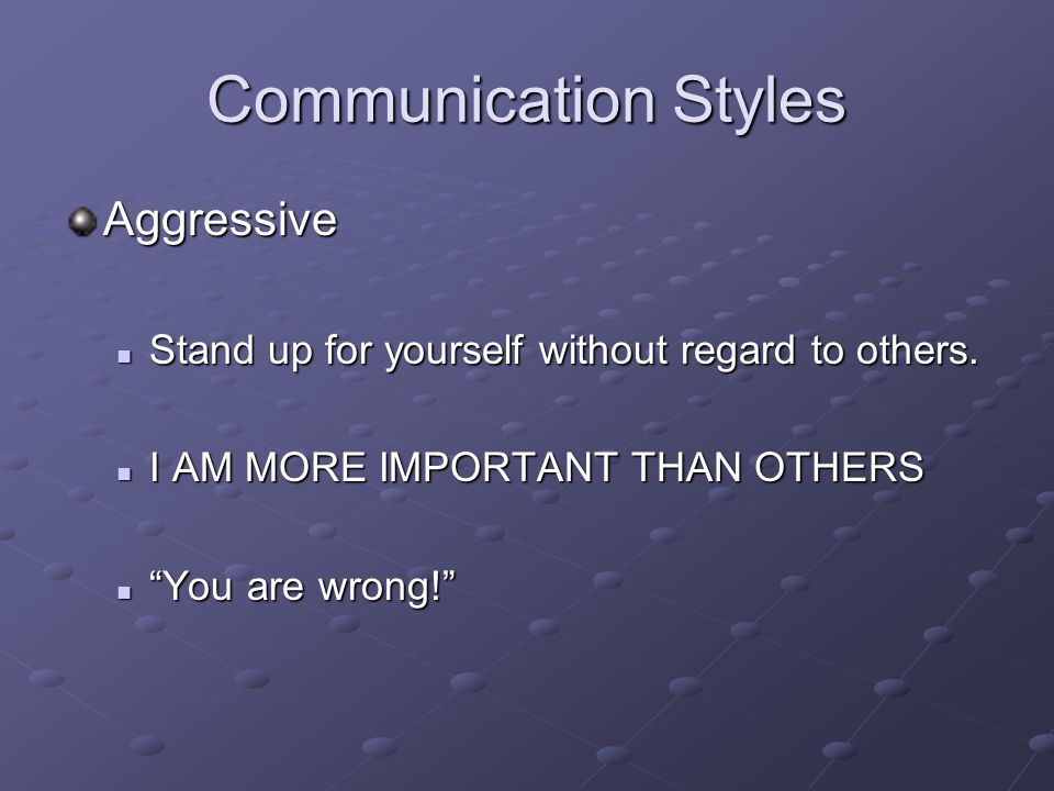 Communication Styles Aggressive Stand up for yourself without regard to others.