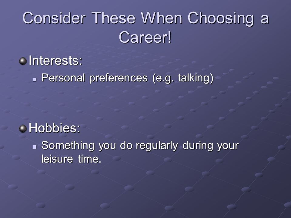 Consider These When Choosing a Career. Interests: Personal preferences (e.g.