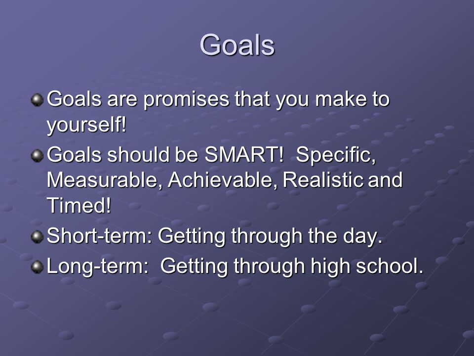 Goals Goals are promises that you make to yourself.