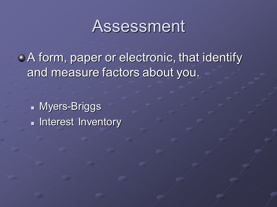 Assessment A form, paper or electronic, that identify and measure factors about you.