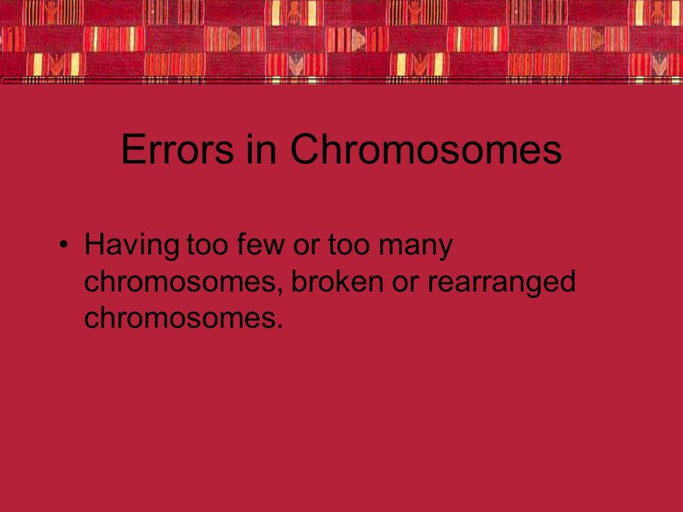 Errors in Chromosomes Having too few or too many chromosomes, broken or rearranged chromosomes.
