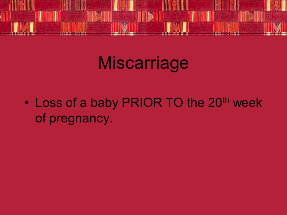 Miscarriage Loss of a baby PRIOR TO the 20 th week of pregnancy.