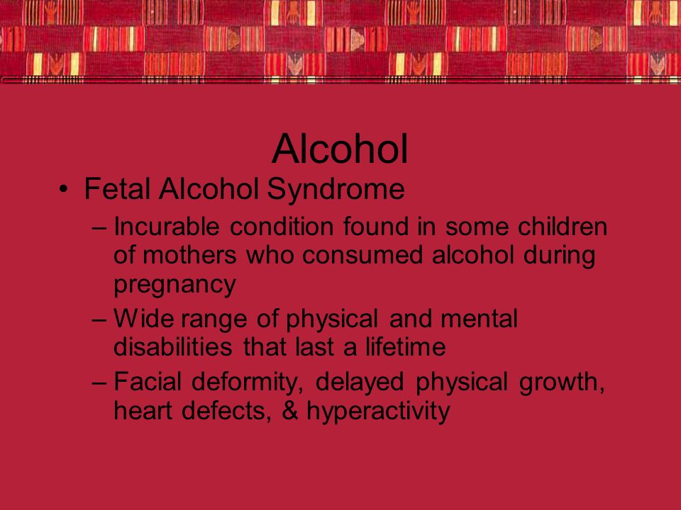 Alcohol Fetal Alcohol Syndrome –Incurable condition found in some children of mothers who consumed alcohol during pregnancy –Wide range of physical and mental disabilities that last a lifetime –Facial deformity, delayed physical growth, heart defects, & hyperactivity