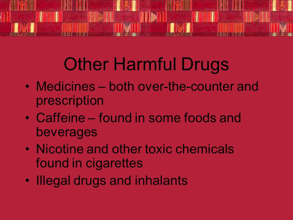 Other Harmful Drugs Medicines – both over-the-counter and prescription Caffeine – found in some foods and beverages Nicotine and other toxic chemicals